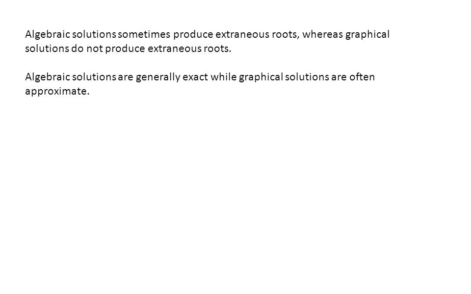 Algebraic solutions sometimes produce extraneous roots, whereas graphical solutions do not produce extraneous roots. Algebraic solutions are generally