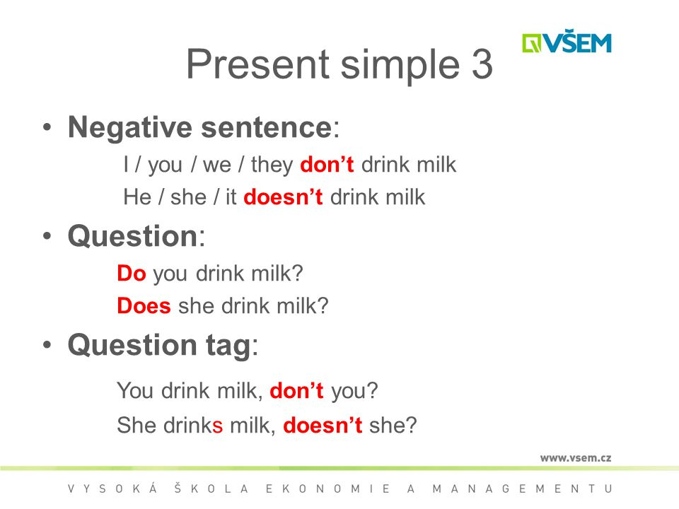 Present simple 3 Negative sentence: I / you / we / they don't drink milk He / she / it doesn't drink milk Question: Do you drink milk.