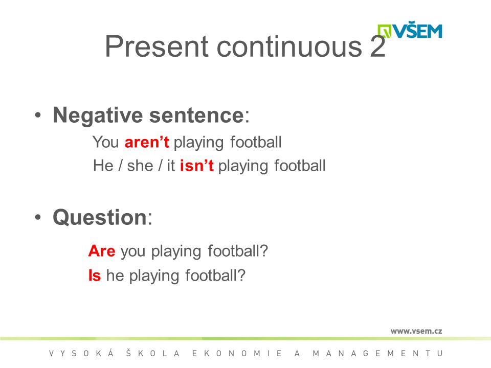 Present continuous 2 Negative sentence: You aren't playing football He / she / it isn't playing football Question: Are you playing football.