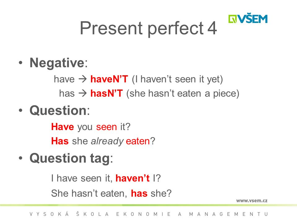 Present perfect 4 Negative: have  haveN'T (I haven't seen it yet) has  hasN'T (she hasn't eaten a piece) Question: Have you seen it.