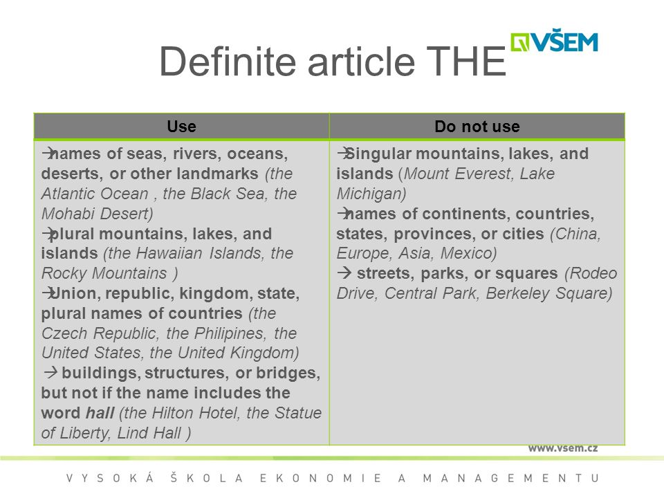 Definite article THE UseDo not use  names of seas, rivers, oceans, deserts, or other landmarks (the Atlantic Ocean, the Black Sea, the Mohabi Desert)  plural mountains, lakes, and islands (the Hawaiian Islands, the Rocky Mountains )  Union, republic, kingdom, state, plural names of countries (the Czech Republic, the Philipines, the United States, the United Kingdom)  buildings, structures, or bridges, but not if the name includes the word hall (the Hilton Hotel, the Statue of Liberty, Lind Hall )  Singular mountains, lakes, and islands (Mount Everest, Lake Michigan)  names of continents, countries, states, provinces, or cities (China, Europe, Asia, Mexico)  streets, parks, or squares (Rodeo Drive, Central Park, Berkeley Square)