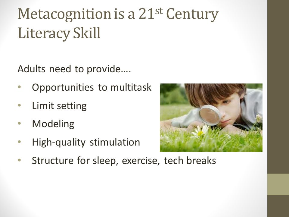 Metacognition is a 21 st Century Literacy Skill Students need to understand…. Role of delayed gratification Self-regulation Over and under stimulation