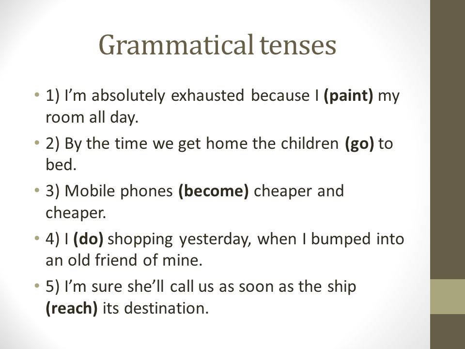 Grammatical tenses 1) I'm absolutely exhausted because I (paint) my room all day. 2) By the time we get home the children (go) to bed. 3) Mobile phone