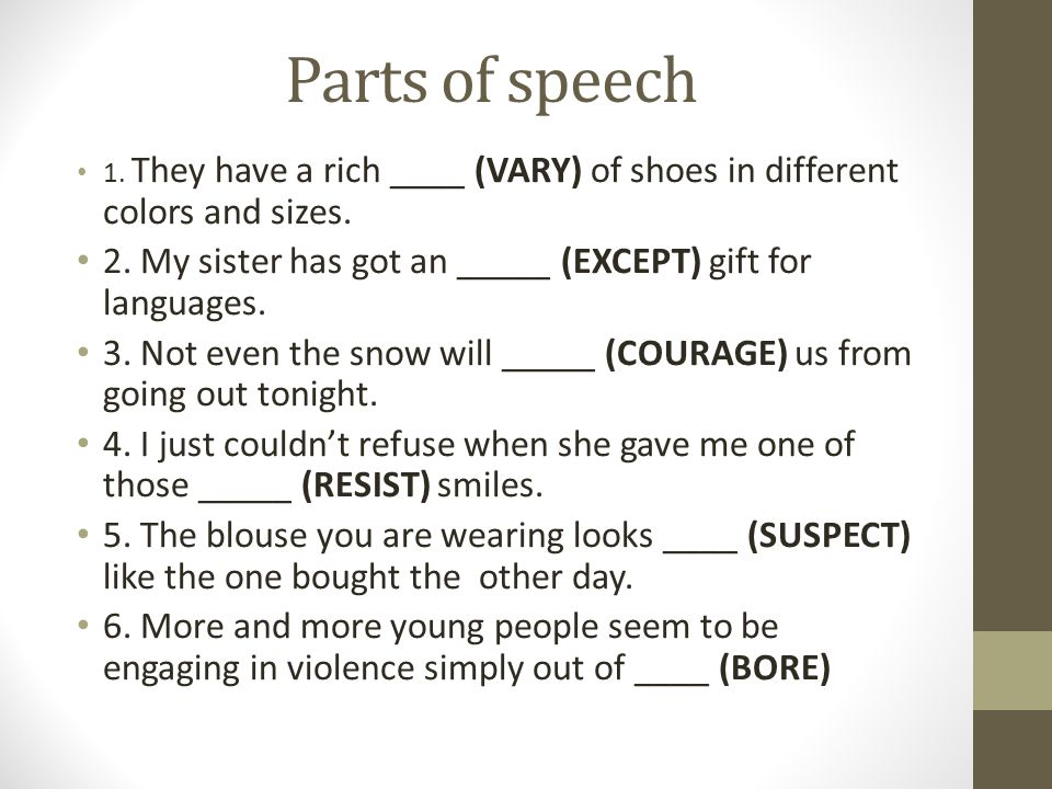 Parts of speech 1. They have a rich ____ (VARY) of shoes in different colors and sizes. 2. My sister has got an _____ (EXCEPT) gift for languages. 3.