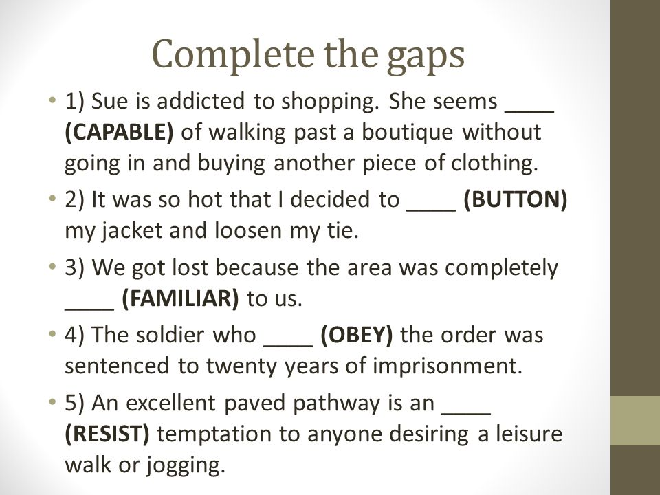 Complete the gaps 1) Sue is addicted to shopping. She seems ____ (CAPABLE) of walking past a boutique without going in and buying another piece of clo