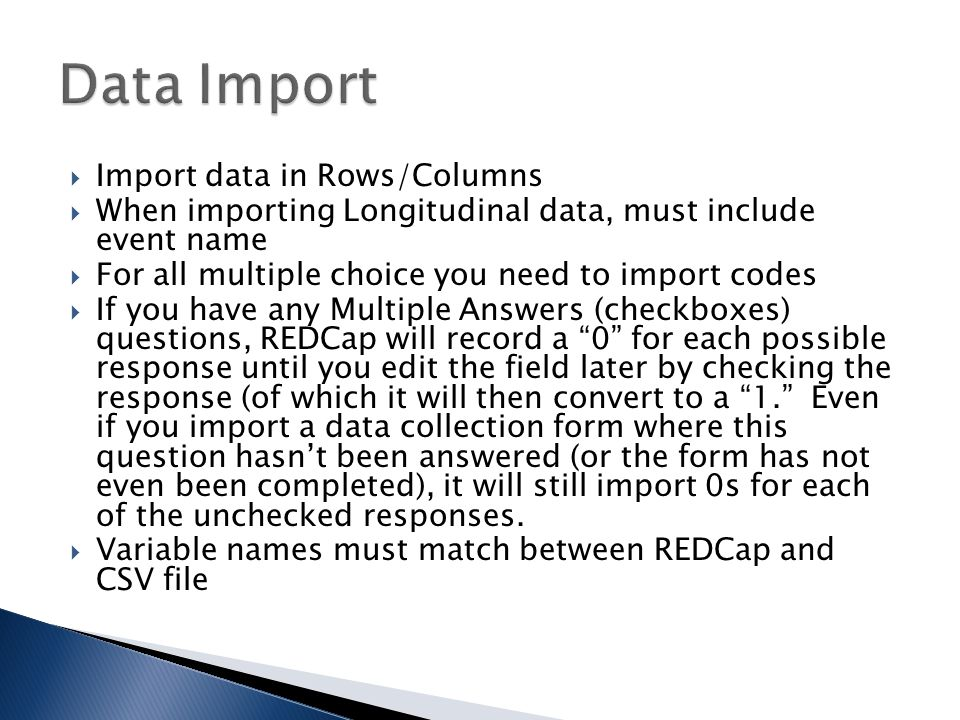  Import data in Rows/Columns  When importing Longitudinal data, must include event name  For all multiple choice you need to import codes  If you have any Multiple Answers (checkboxes) questions, REDCap will record a 0 for each possible response until you edit the field later by checking the response (of which it will then convert to a 1. Even if you import a data collection form where this question hasn't been answered (or the form has not even been completed), it will still import 0s for each of the unchecked responses.