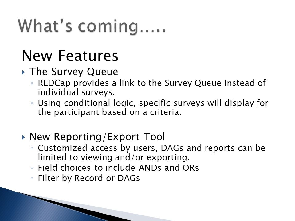 New Features  The Survey Queue ◦ REDCap provides a link to the Survey Queue instead of individual surveys.
