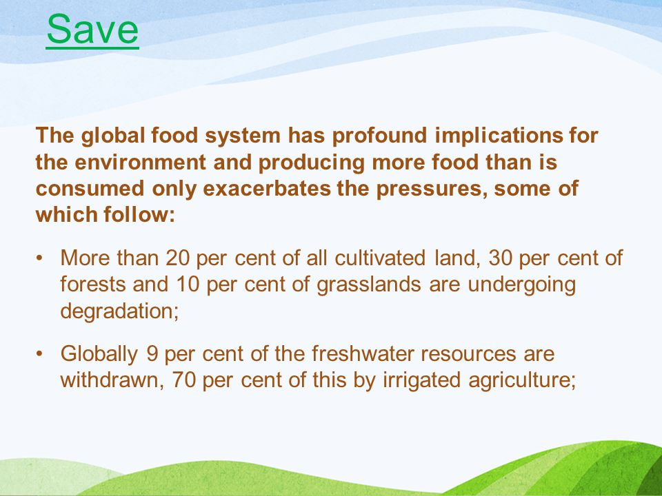 Agriculture and land use changes like deforestation contribute to more than 30 per cent of total global greenhouse gas emissions; Globally, the agri-food system accounts for nearly 30 per cent of end-user available energy; and, Overfishing and poor management contribute to declining numbers of fish, some 30 per cent of marine fish stocks are now considered over-exploited.