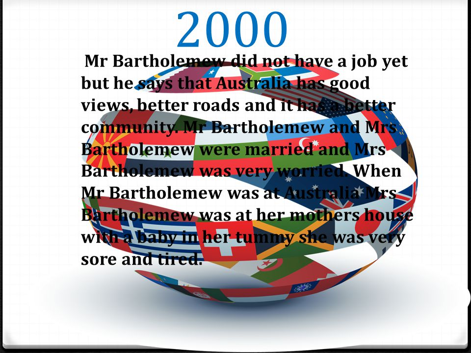 2000 Mr Bartholemew did not have a job yet but he says that Australia has good views, better roads and it has a better community.