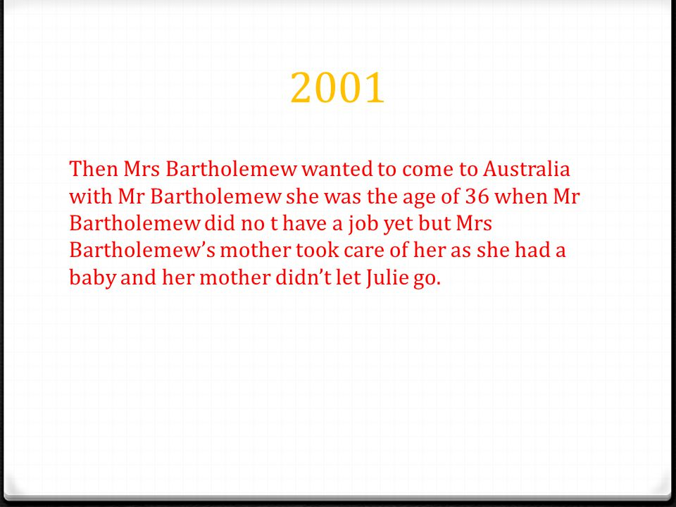 2001 Then Mrs Bartholemew wanted to come to Australia with Mr Bartholemew she was the age of 36 when Mr Bartholemew did no t have a job yet but Mrs Bartholemew's mother took care of her as she had a baby and her mother didn't let Julie go.
