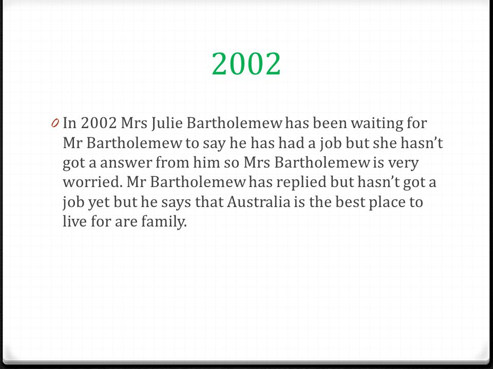 2003 0 Mr Bartholemew just replied and said that he has got a job and the job was a lawyer then Mrs Bartholemew was full of excitement and flattered then Mr Bartholemew said come to Australia and Mrs Bartholemew did.