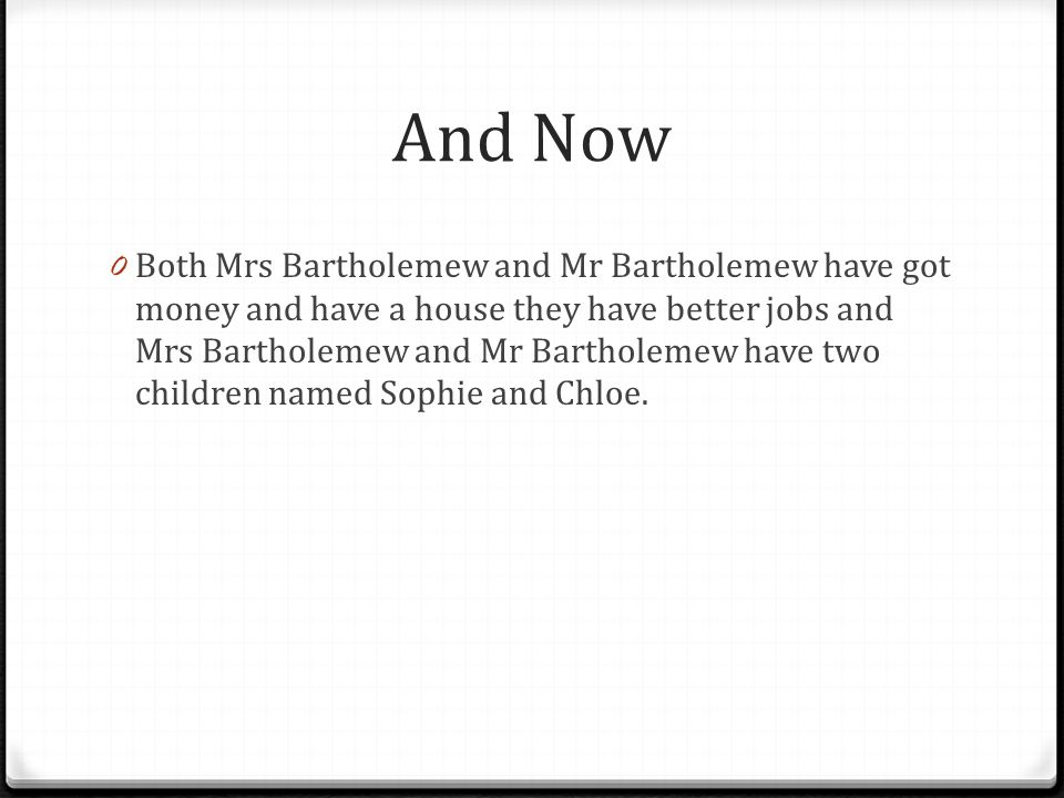 And Now 0 Both Mrs Bartholemew and Mr Bartholemew have got money and have a house they have better jobs and Mrs Bartholemew and Mr Bartholemew have two children named Sophie and Chloe.
