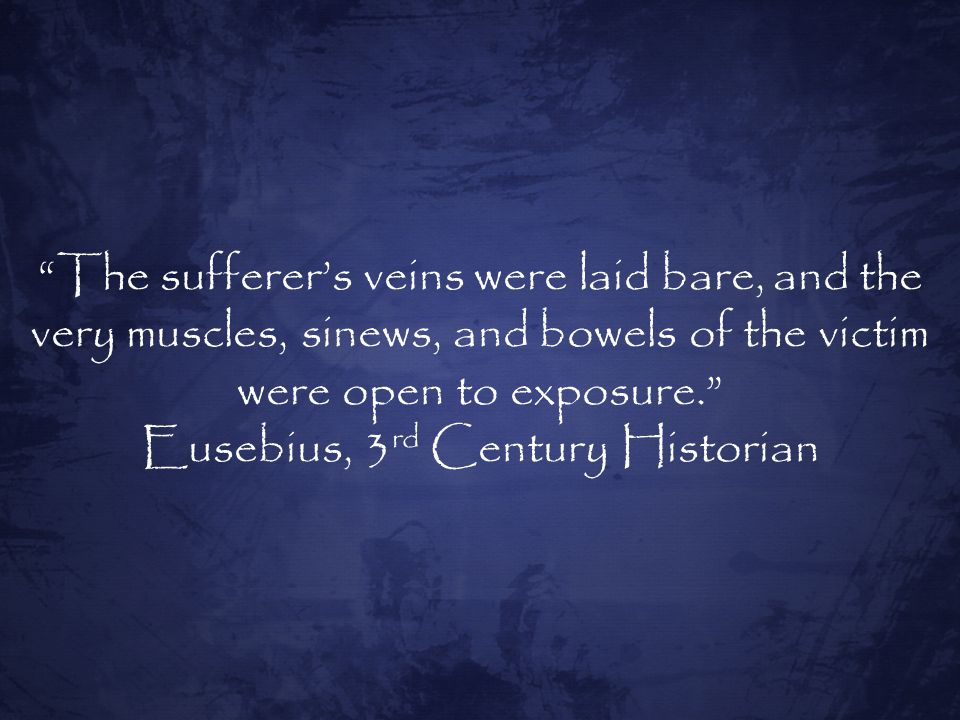 The sufferer's veins were laid bare, and the very muscles, sinews, and bowels of the victim were open to exposure. Eusebius, 3 rd Century Historian