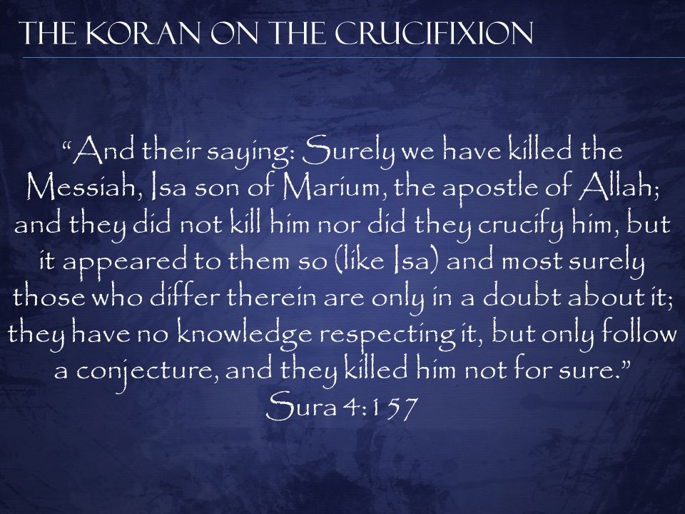 The Koran on the Crucifixion And their saying: Surely we have killed the Messiah, Isa son of Marium, the apostle of Allah; and they did not kill him nor did they crucify him, but it appeared to them so (like Isa) and most surely those who differ therein are only in a doubt about it; they have no knowledge respecting it, but only follow a conjecture, and they killed him not for sure. Sura 4:157