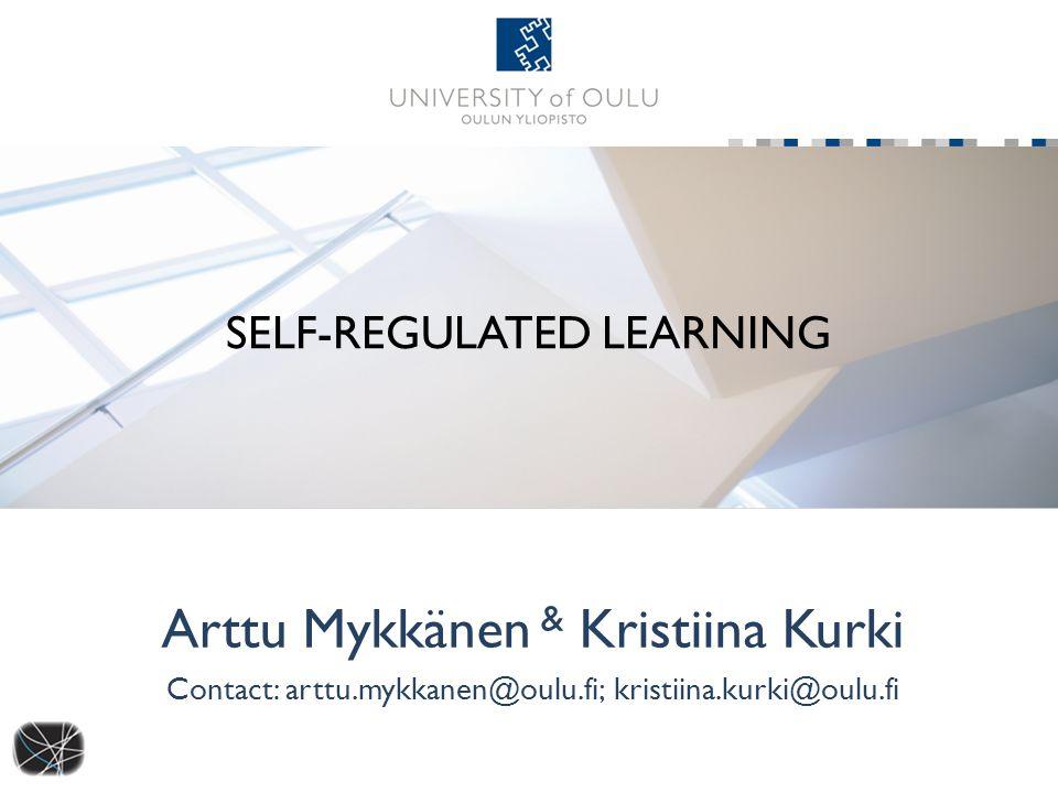 SELF-REGULATED LEARNING Arttu Mykkänen & Kristiina Kurki Contact: arttu.mykkanen@oulu.fi; kristiina.kurki@oulu.fi