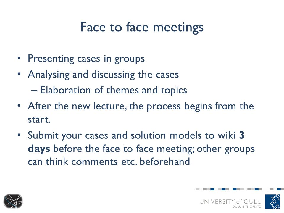 Face to face meetings Presenting cases in groups Analysing and discussing the cases – Elaboration of themes and topics After the new lecture, the process begins from the start.