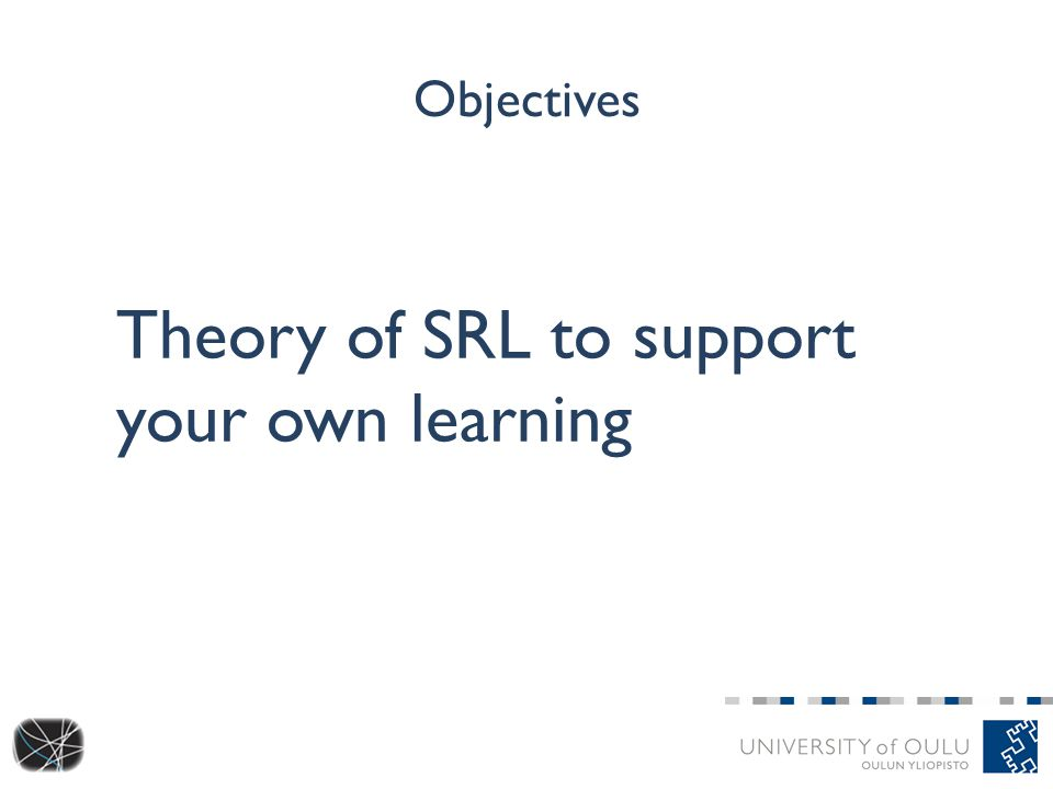 Objectives Theory of SRL to support your own learning