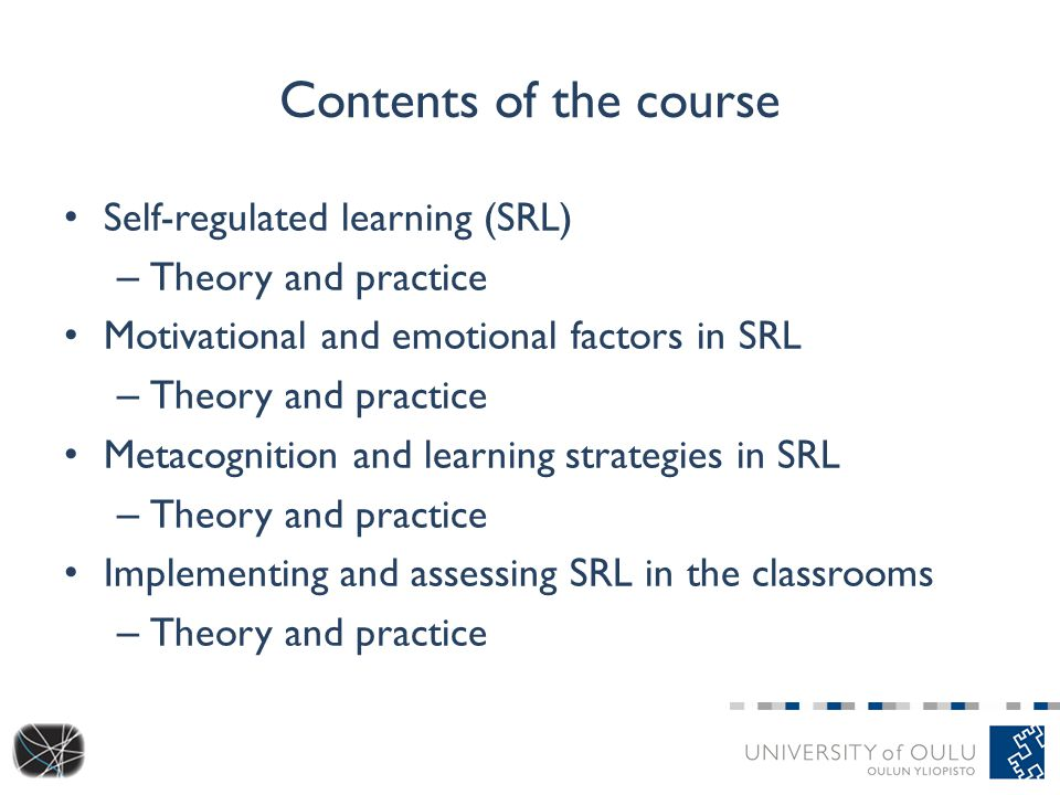 Contents of the course Self-regulated learning (SRL) – Theory and practice Motivational and emotional factors in SRL – Theory and practice Metacognition and learning strategies in SRL – Theory and practice Implementing and assessing SRL in the classrooms – Theory and practice