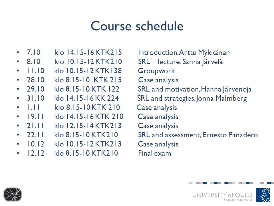 Course schedule 7.10 klo 14.15-16 KTK215 Introduction, Arttu Mykkänen 8.10 klo 10.15-12 KTK210 SRL – lecture, Sanna Järvelä 11.10 klo 10.15-12 KTK138 Groupwork 28.10 klo 8.15-10 KTK 215 Case analysis 29.10 klo 8.15-10 KTK 122 SRL and motivation, Hanna Järvenoja 31.10 klo 14.15-16 KK 224 SRL and strategies, Jonna Malmberg 1.11 klo 8.15-10 KTK 210 Case analysis 19.11 klo 14.15-16 KTK 210 Case analysis 21.11 klo 12.15-14 KTK213 Case analysis 22.11 klo 8.15-10 KTK210 SRL and assessment, Ernesto Panadero 10.12 klo 10.15-12 KTK213 Case analysis 12.12 klo 8.15-10 KTK210 Final exam