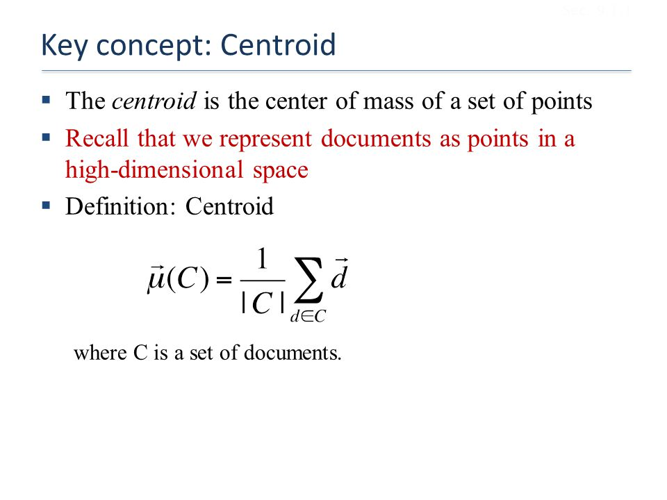 Key concept: Centroid  The centroid is the center of mass of a set of points  Recall that we represent documents as points in a high-dimensional space  Definition: Centroid where C is a set of documents.