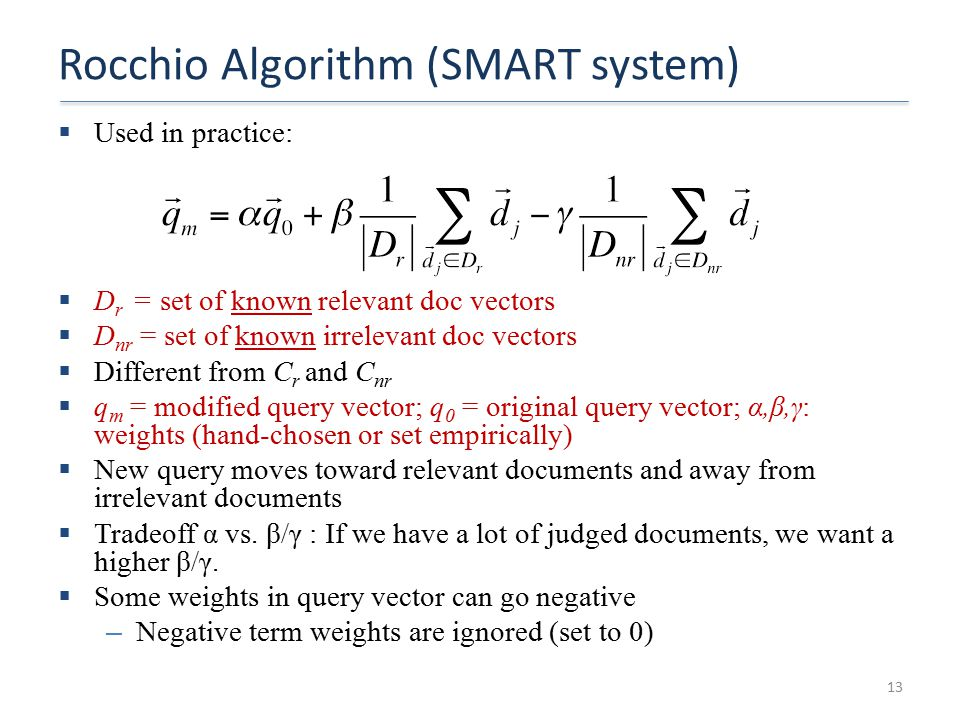 Rocchio Algorithm (SMART system)  Used in practice:  D r = set of known relevant doc vectors  D nr = set of known irrelevant doc vectors  Different from C r and C nr  q m = modified query vector; q 0 = original query vector; α,β,γ: weights (hand-chosen or set empirically)  New query moves toward relevant documents and away from irrelevant documents  Tradeoff α vs.