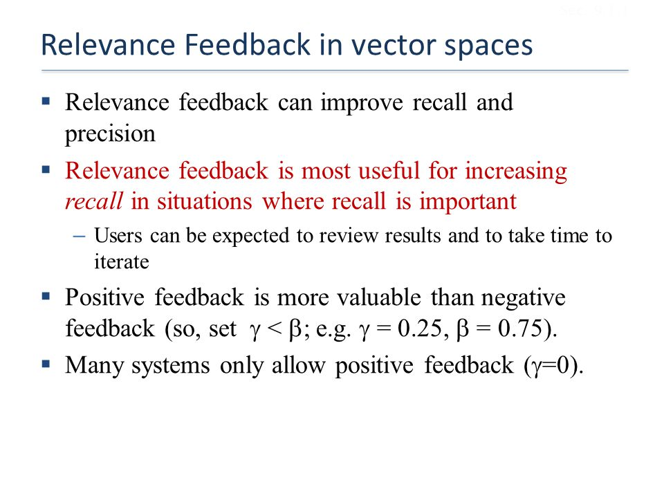 Relevance Feedback in vector spaces  Relevance feedback can improve recall and precision  Relevance feedback is most useful for increasing recall in situations where recall is important – Users can be expected to review results and to take time to iterate  Positive feedback is more valuable than negative feedback (so, set  <  ; e.g.