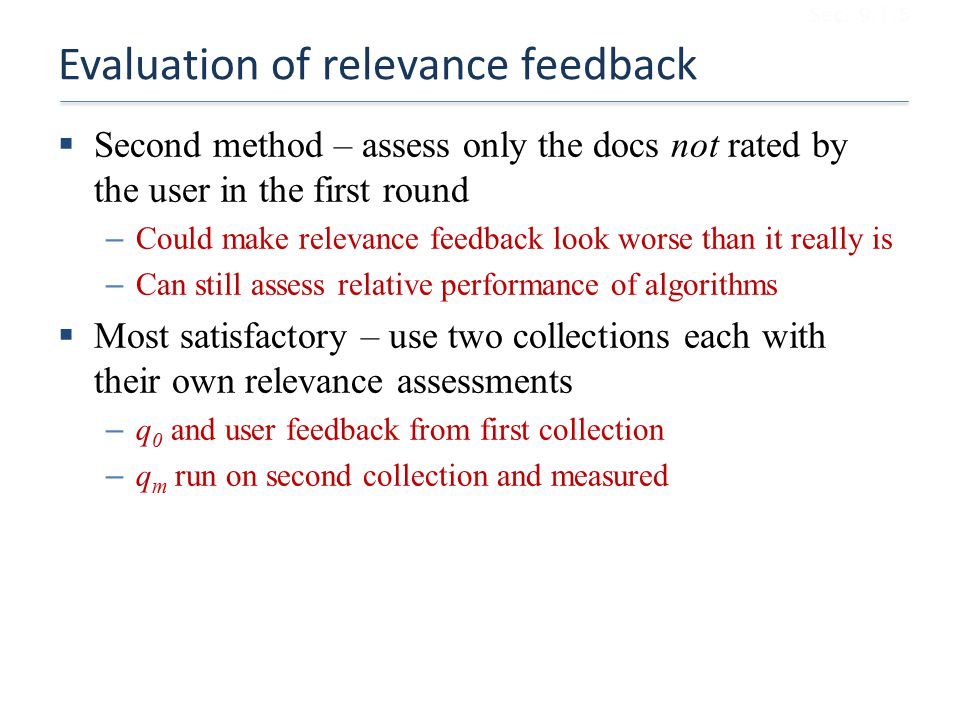 Evaluation of relevance feedback  Second method – assess only the docs not rated by the user in the first round – Could make relevance feedback look worse than it really is – Can still assess relative performance of algorithms  Most satisfactory – use two collections each with their own relevance assessments – q 0 and user feedback from first collection – q m run on second collection and measured Sec.