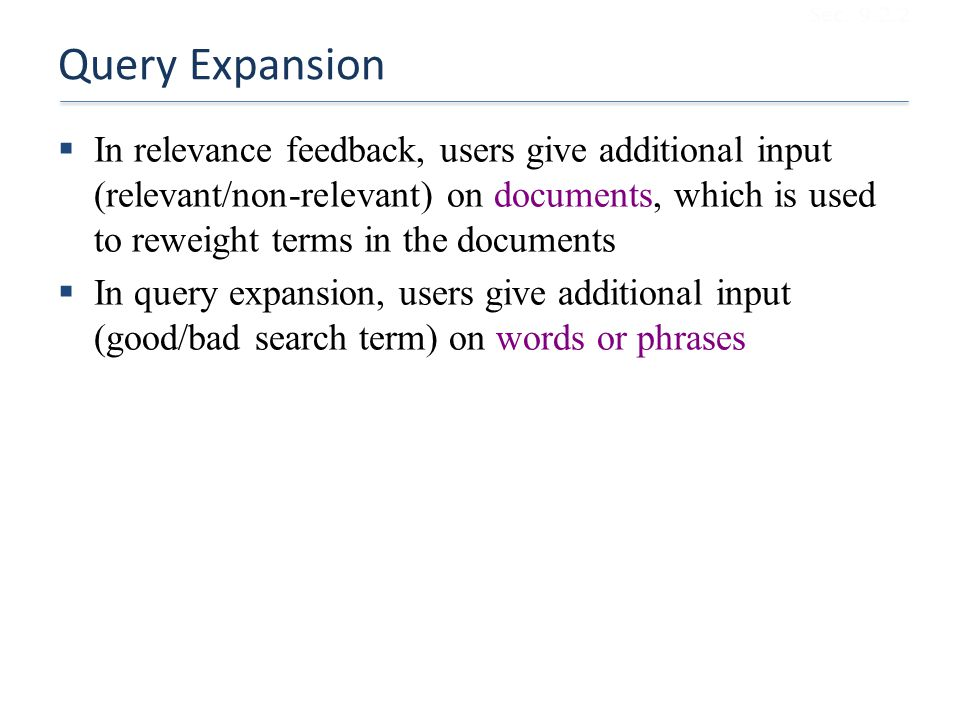 Query Expansion  In relevance feedback, users give additional input (relevant/non-relevant) on documents, which is used to reweight terms in the documents  In query expansion, users give additional input (good/bad search term) on words or phrases Sec.