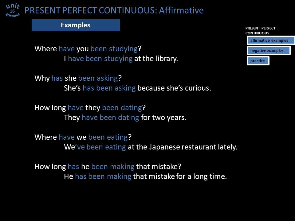 PRESENT PERFECT CONTINUOUS: Affirmative Where have you been studying? I have been studying at the library. Why has she been asking? She's has been ask