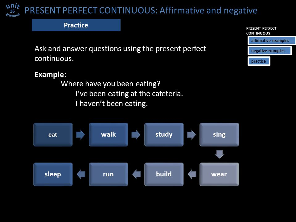 PRESENT PERFECT CONTINUOUS: Affirmative and negative 16 Practice Example: Where have you been eating? I've been eating at the cafeteria. I haven't bee