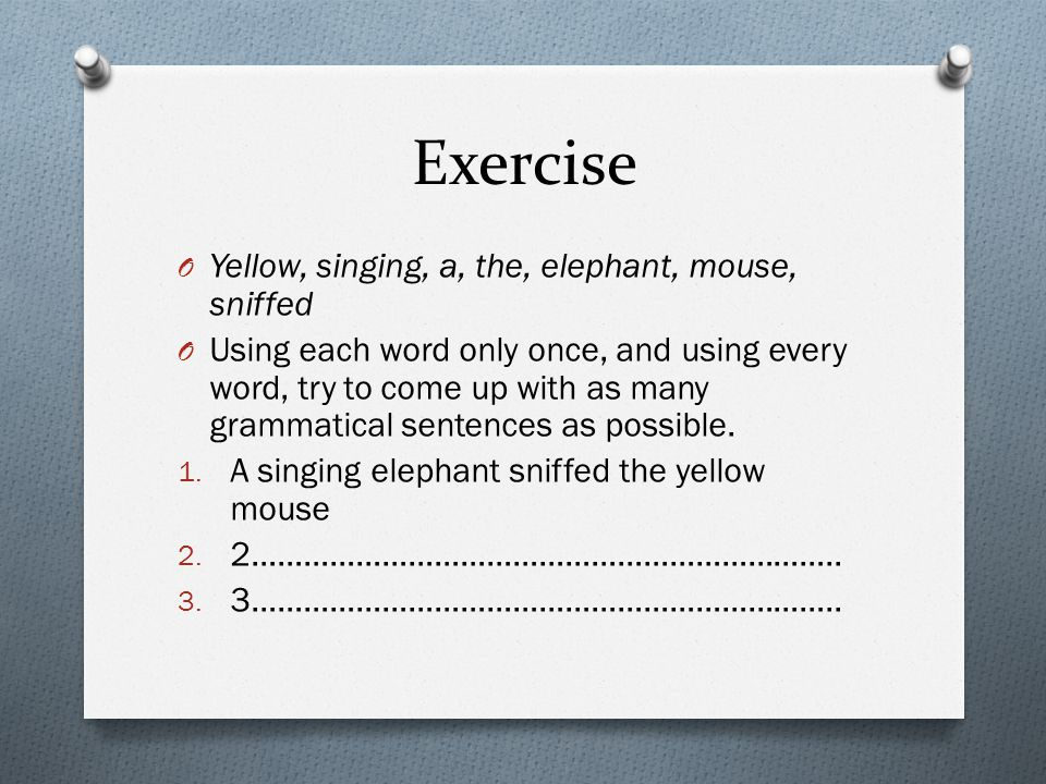 Exercise O Yellow, singing, a, the, elephant, mouse, sniffed O Using each word only once, and using every word, try to come up with as many grammatica