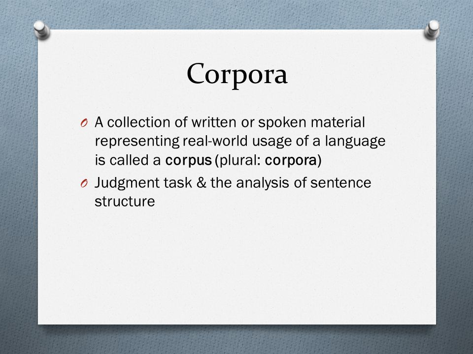 Corpora O A collection of written or spoken material representing real-world usage of a language is called a corpus (plural: corpora) O Judgment task
