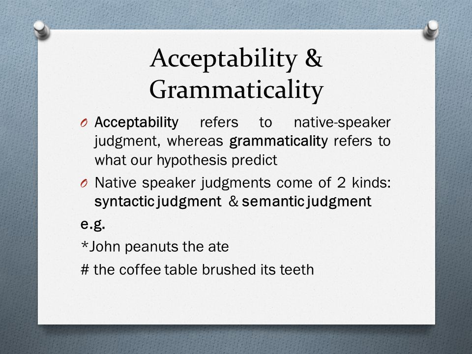 Acceptability & Grammaticality O Acceptability refers to native-speaker judgment, whereas grammaticality refers to what our hypothesis predict O Nativ