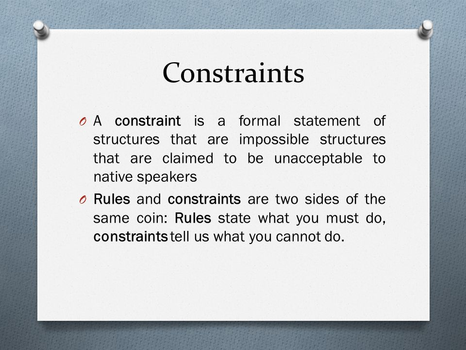 Constraints O A constraint is a formal statement of structures that are impossible structures that are claimed to be unacceptable to native speakers O