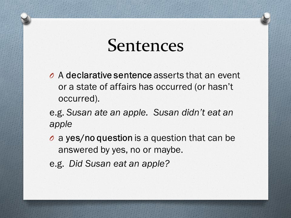 Sentences O A declarative sentence asserts that an event or a state of affairs has occurred (or hasn't occurred). e.g. Susan ate an apple. Susan didn'