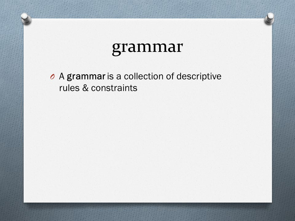 grammar O A grammar is a collection of descriptive rules & constraints