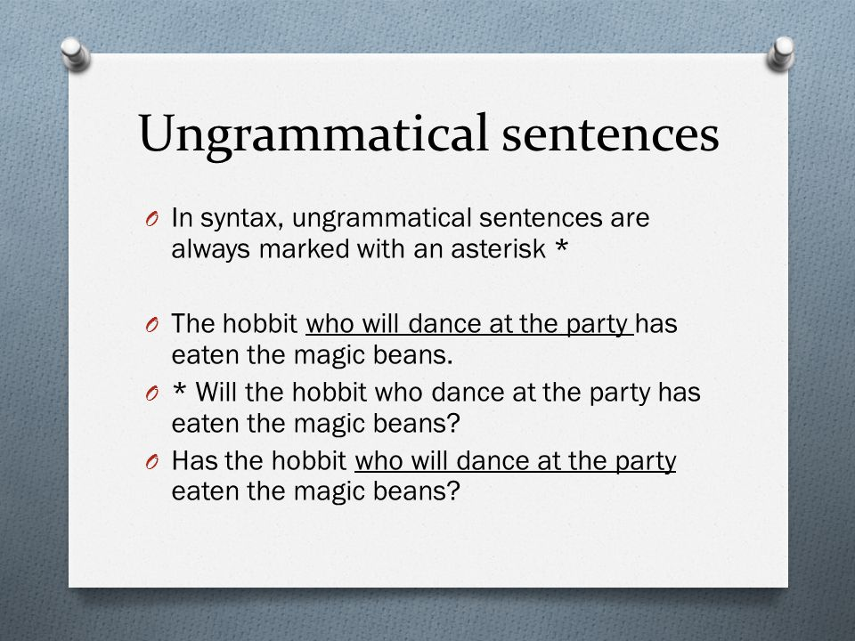 Ungrammatical sentences O In syntax, ungrammatical sentences are always marked with an asterisk * O The hobbit who will dance at the party has eaten t
