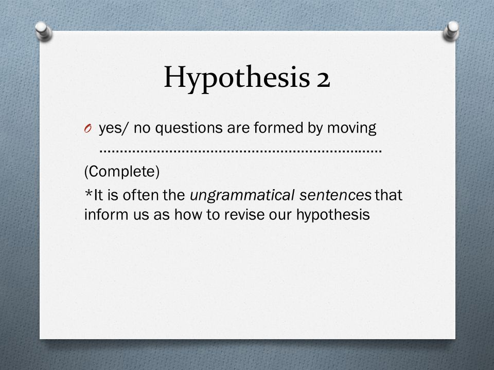 Hypothesis 2 O yes/ no questions are formed by moving …………………………………………………………… (Complete) *It is often the ungrammatical sentences that inform us as ho