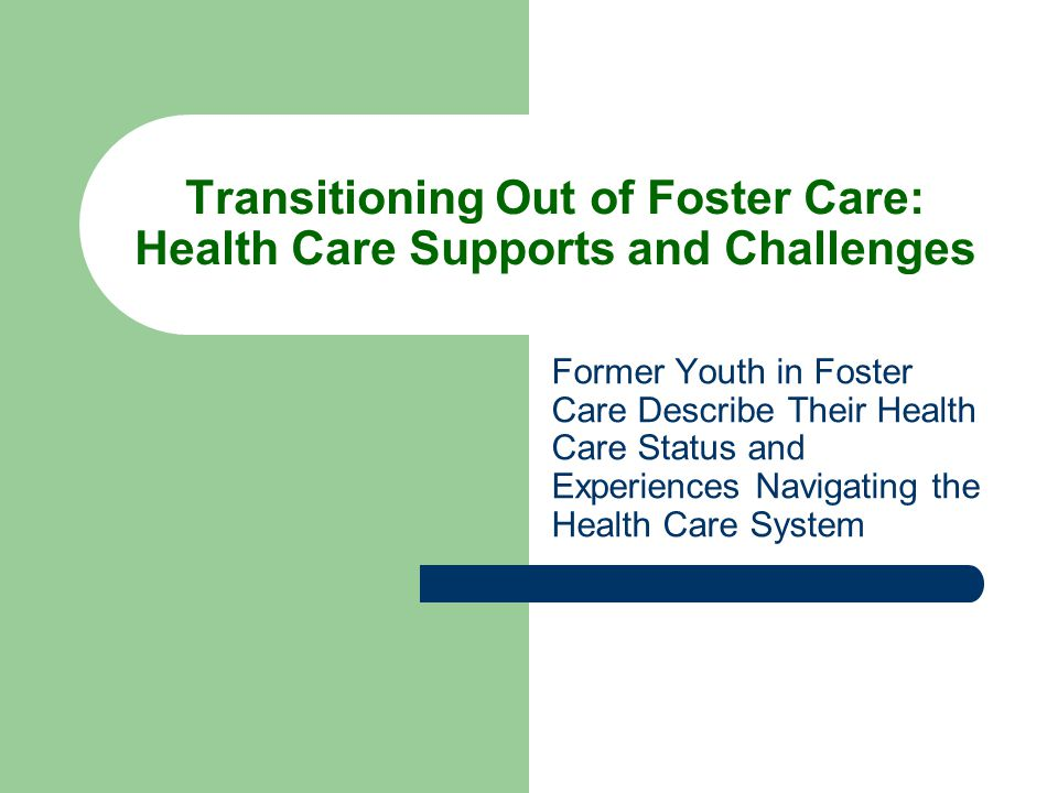 Transitioning Out of Foster Care: Health Care Supports and Challenges Former Youth in Foster Care Describe Their Health Care Status and Experiences Na