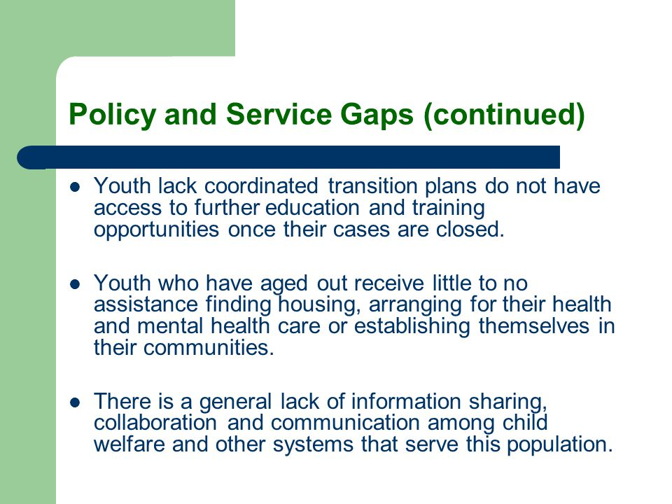 Policy and Service Gaps (continued) Youth lack coordinated transition plans do not have access to further education and training opportunities once th