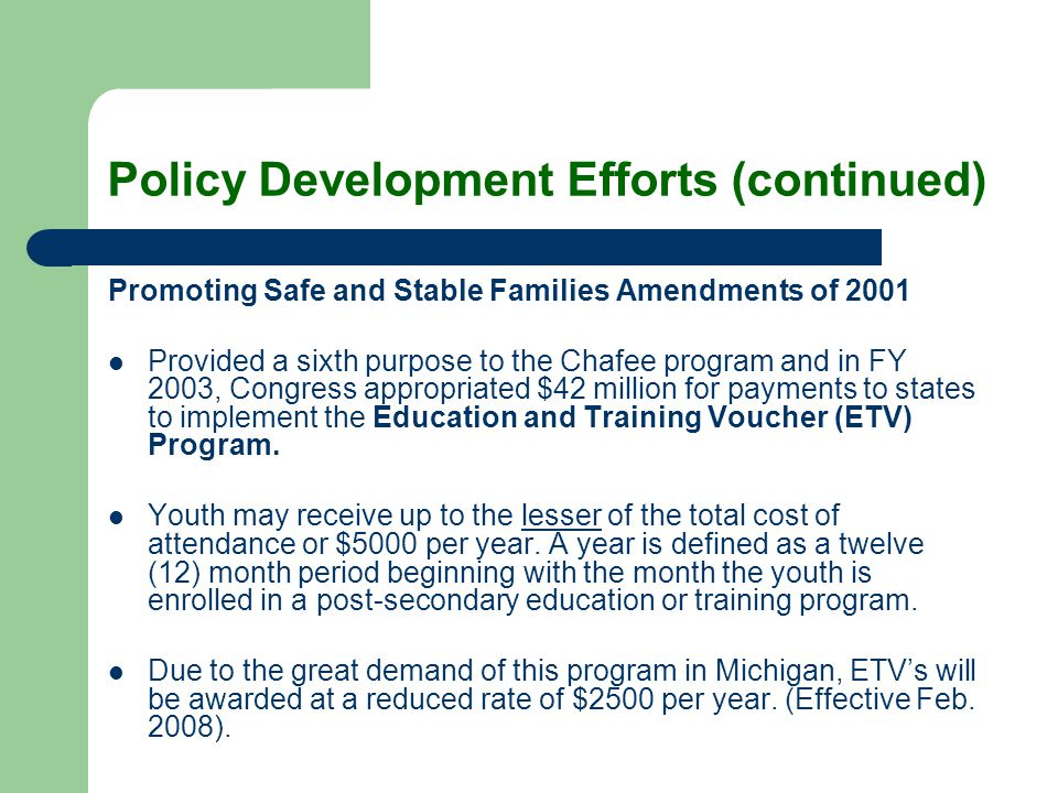 Policy Development Efforts (continued) Promoting Safe and Stable Families Amendments of 2001 Provided a sixth purpose to the Chafee program and in FY