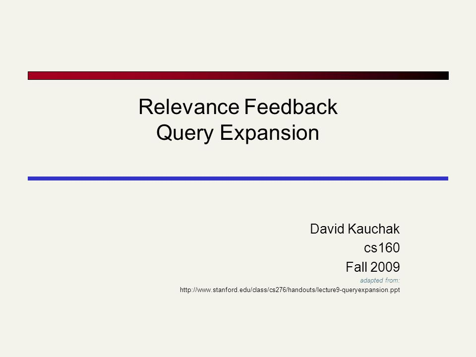 Relevance Feedback Query Expansion David Kauchak cs160 Fall 2009 adapted from: http://www.stanford.edu/class/cs276/handouts/lecture9-queryexpansion.ppt