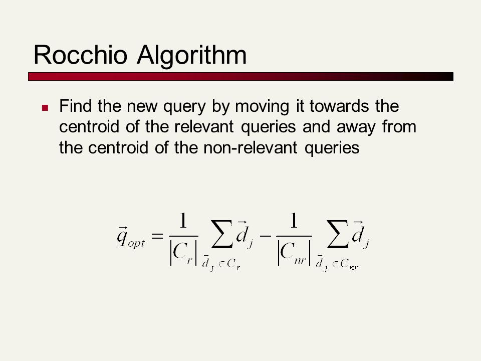 Rocchio Algorithm Find the new query by moving it towards the centroid of the relevant queries and away from the centroid of the non-relevant queries
