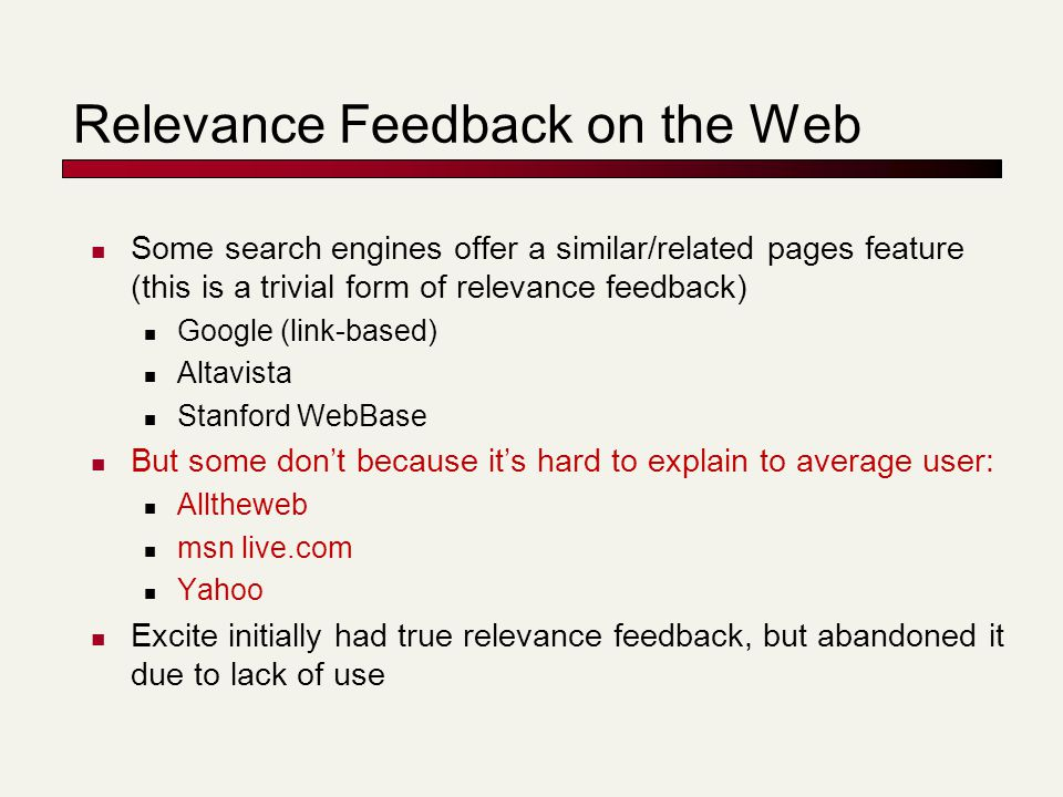 Relevance Feedback on the Web Some search engines offer a similar/related pages feature (this is a trivial form of relevance feedback) Google (link-based) Altavista Stanford WebBase But some don't because it's hard to explain to average user: Alltheweb msn live.com Yahoo Excite initially had true relevance feedback, but abandoned it due to lack of use