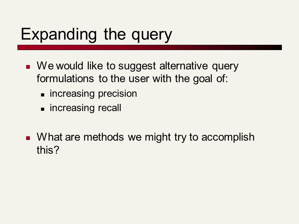 Expanding the query We would like to suggest alternative query formulations to the user with the goal of: increasing precision increasing recall What are methods we might try to accomplish this