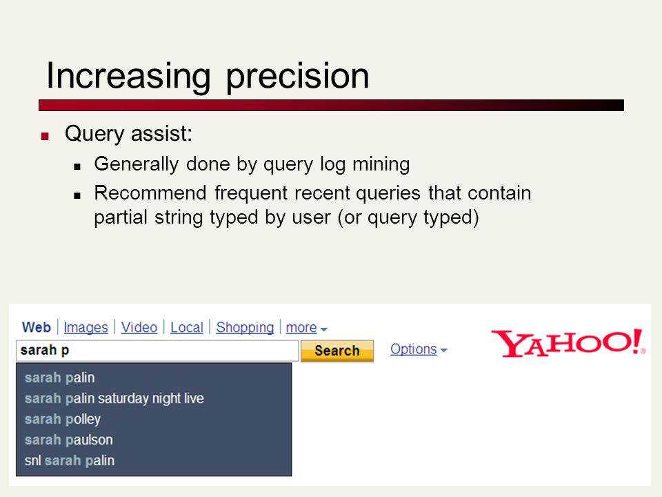 Increasing precision Query assist: Generally done by query log mining Recommend frequent recent queries that contain partial string typed by user (or query typed)