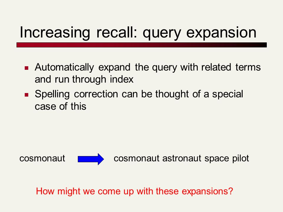 Increasing recall: query expansion Automatically expand the query with related terms and run through index Spelling correction can be thought of a special case of this cosmonautcosmonaut astronaut space pilot How might we come up with these expansions