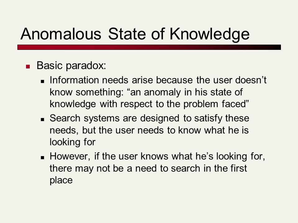 Anomalous State of Knowledge Basic paradox: Information needs arise because the user doesn't know something: an anomaly in his state of knowledge with respect to the problem faced Search systems are designed to satisfy these needs, but the user needs to know what he is looking for However, if the user knows what he's looking for, there may not be a need to search in the first place