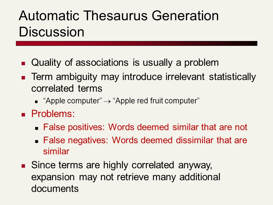 Automatic Thesaurus Generation Discussion Quality of associations is usually a problem Term ambiguity may introduce irrelevant statistically correlated terms Apple computer  Apple red fruit computer Problems: False positives: Words deemed similar that are not False negatives: Words deemed dissimilar that are similar Since terms are highly correlated anyway, expansion may not retrieve many additional documents