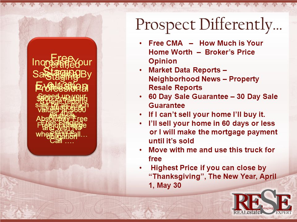 Prospect Differently… Free CMA – How Much is Your Home Worth – Broker's Price Opinion Market Data Reports – Neighborhood News – Property Resale Reports 60 Day Sale Guarantee – 30 Day Sale Guarantee If I can't sell your home I'll buy it.